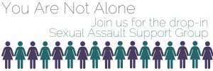 You are not alone. Join us for the drop-in Sexual Assault Support Group.